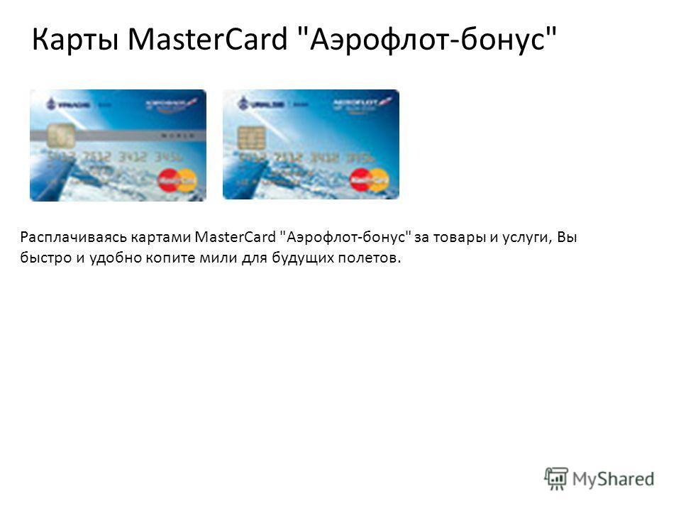 Карты MasterCard Аэрофлот-бонус Расплачиваясь картами MasterCard Аэрофлот-бонус за товары и услуги, Вы быстро и удобно копите мили для будущих полетов.
