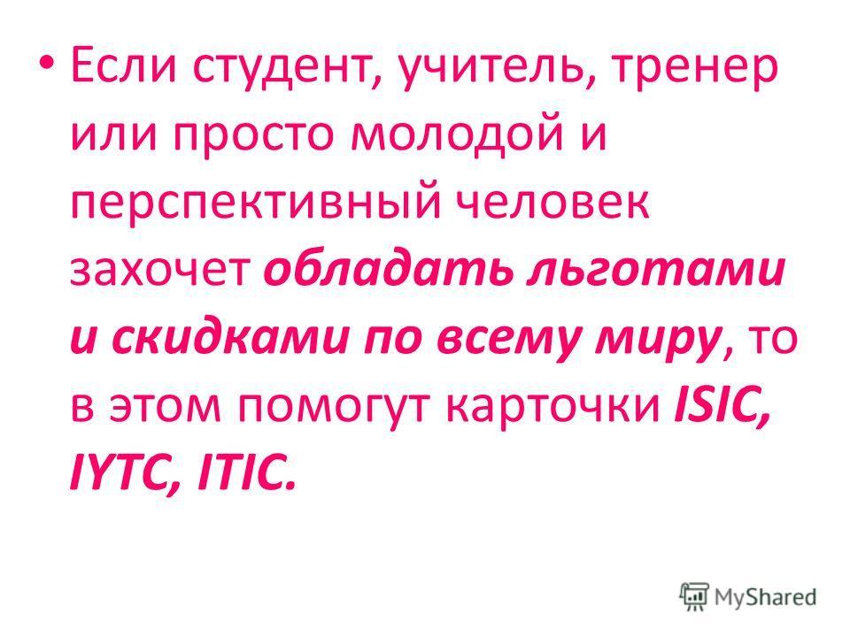Если студент, учитель, тренер или просто молодой и перспективный человек захочет обладать льготами и скидками по всему миру, то в этом помогут карточки ISIC, IYTC, ITIC.