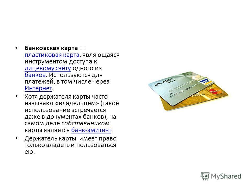 Банковская карта пластиковая карта, являющаяся инструментом доступа к лицевому счёту одного из банков. Используются для платежей, в том числе через Интернет. пластиковая карта лицевому счёту банков Интернет Хотя держателя карты часто называют «владел