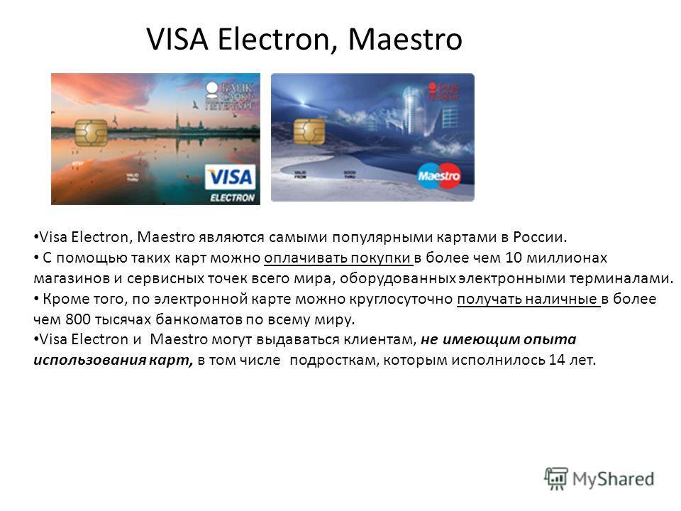 VISA Electron, Maestro Visa Electron, Maestro являются самыми популярными картами в России. С помощью таких карт можно оплачивать покупки в более чем 10 миллионах магазинов и сервисных точек всего мира, оборудованных электронными терминалами. Кроме т
