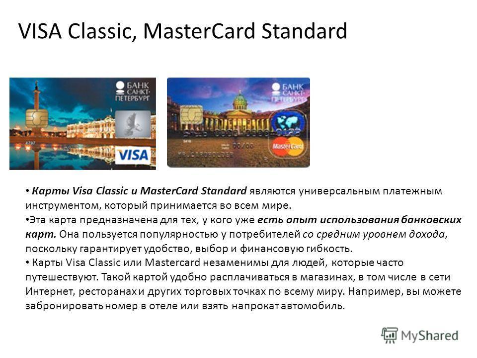 VISA Classic, MasterCard Standard Карты Visa Classic и MasterCard Standard являются универсальным платежным инструментом, который принимается во всем мире. Эта карта предназначена для тех, у кого уже есть опыт использования банковских карт. Она польз