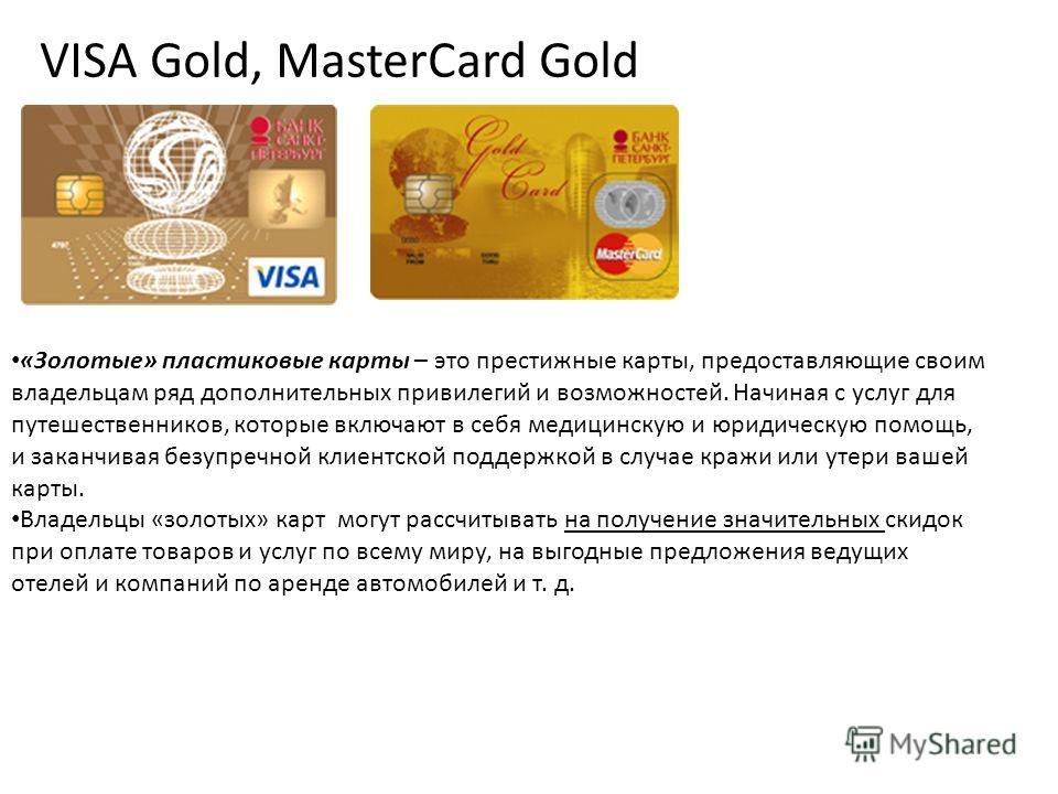 VISA Gold, MasterCard Gold «Золотые» пластиковые карты – это престижные карты, предоставляющие своим владельцам ряд дополнительных привилегий и возможностей. Начиная с услуг для путешественников, которые включают в себя медицинскую и юридическую помо