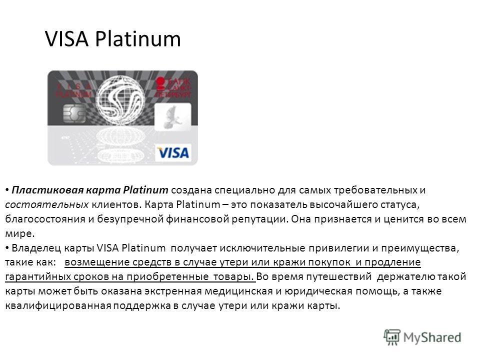 VISA Platinum Пластиковая карта Platinum создана специально для самых требовательных и состоятельных клиентов. Карта Platinum – это показатель высочайшего статуса, благосостояния и безупречной финансовой репутации. Она признается и ценится во всем ми