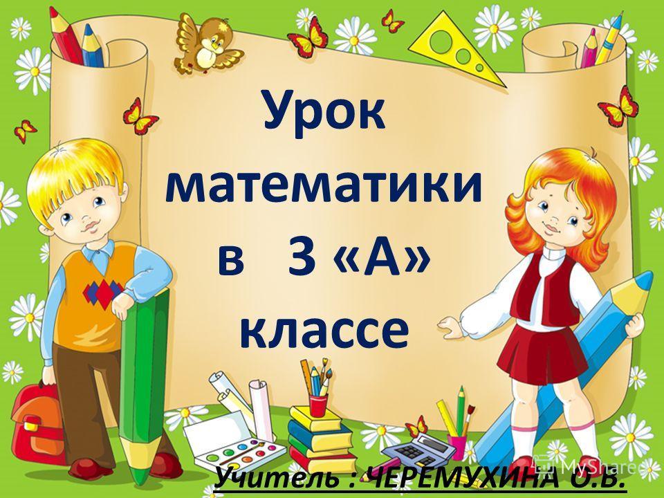 Урок математики в 3 «А» классе Учитель : ЧЕРЕМУХИНА О.В.