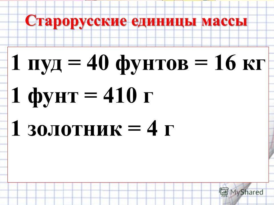 Старорусские единицы массы 1 пуд = 40 фунтов = 16 кг 1 фунт = 410 г 1 золотник = 4 г