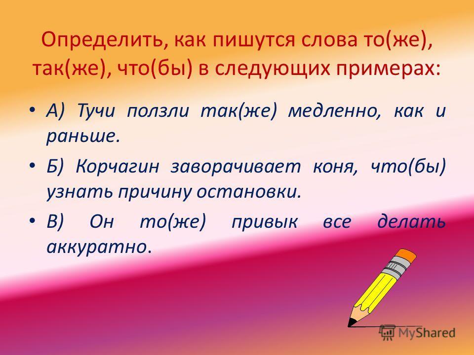 Определить, как пишутся слова то(же), так(же), что(бы) в следующих примерах: А) Тучи ползли так(же) медленно, как и раньше. Б) Корчагин заворачивает коня, что(бы) узнать причину остановки. В) Он то(же) привык все делать аккуратно.