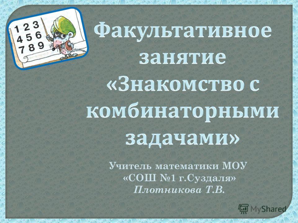 Учитель математики МОУ «СОШ 1 г.Суздаля» Плотникова Т.В.