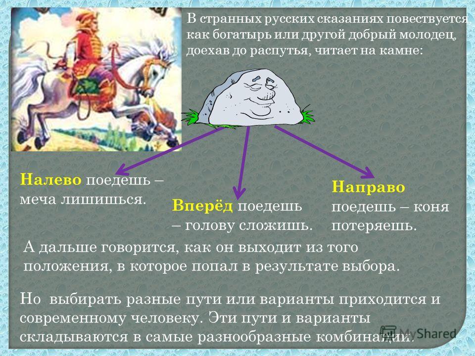 В странных русских сказаниях повествуется, как богатырь или другой добрый молодец, доехав до распутья, читает на камне: Вперёд поедешь – голову сложишь. Направо поедешь – коня потеряешь. Налево поедешь – меча лишишься. А дальше говорится, как он выхо