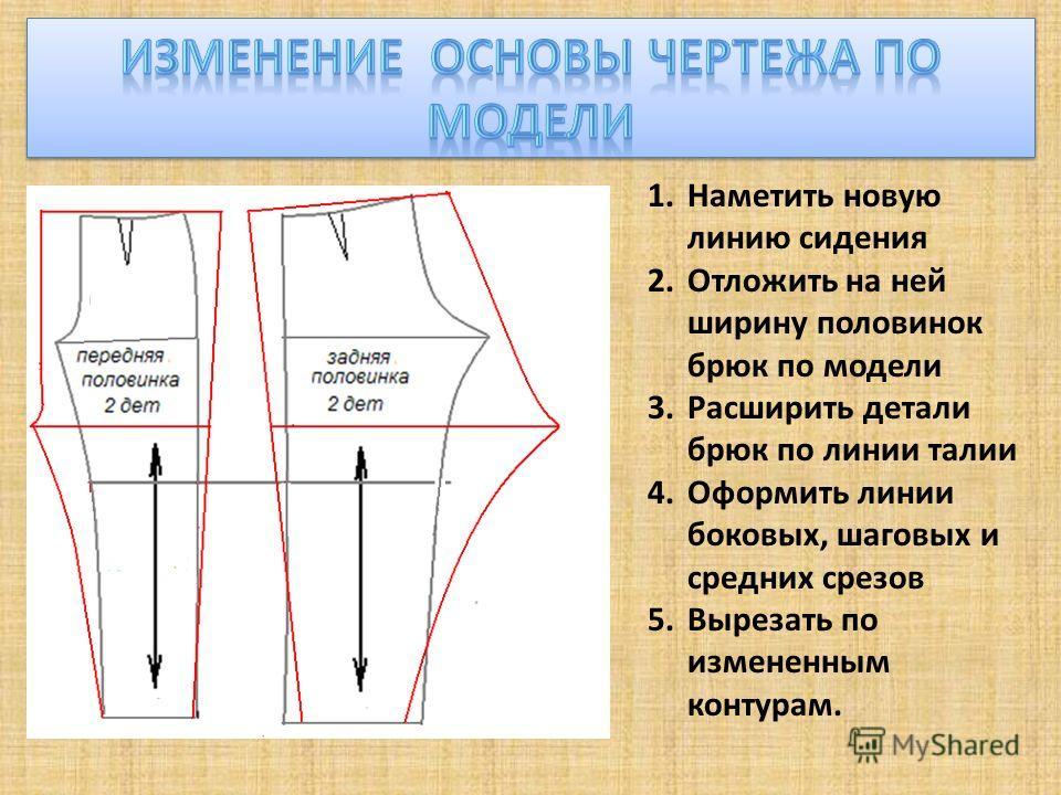 1.Наметить новую линию сидения 2.Отложить на ней ширину половинок брюк по модели 3.Расширить детали брюк по линии талии 4.Оформить линии боковых, шаговых и средних срезов 5.Вырезать по измененным контурам.