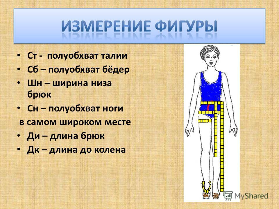 Ст - полуобхват талии Сб – полуобхват бёдер Шн – ширина низа брюк Сн – полуобхват ноги в самом широком месте Ди – длина брюк Дк – длина до колена