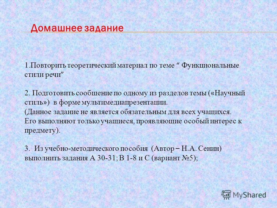 Домашнее задание 1.Повторить теоретический материал по теме Функциональные стили речи 2. Подготовить сообщение по одному из разделов темы ( « Научный стиль » ) в форме мультимедиапрезентации. (Данное задание не является обязательным для всех учащихся