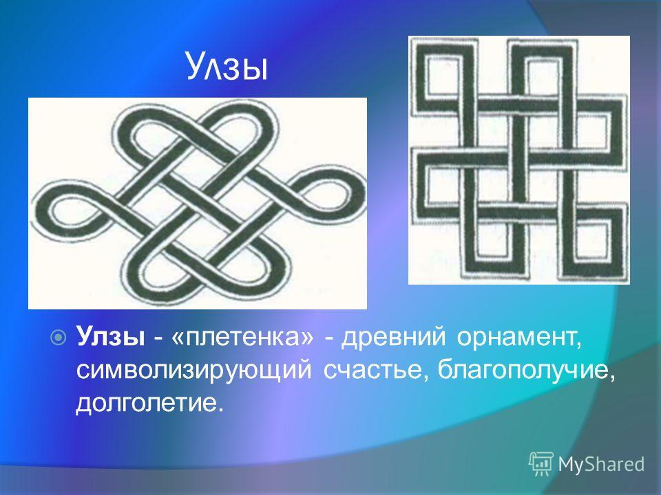 Улзы Улзы - «плетенка» - древний орнамент, символизирующий счастье, благополучие, долголетие.