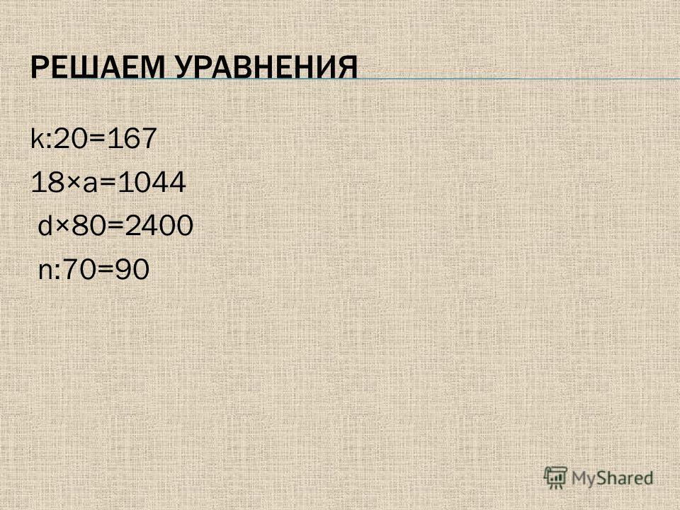 РЕШАЕМ УРАВНЕНИЯ k:20=167 18×a=1044 d×80=2400 n:70=90