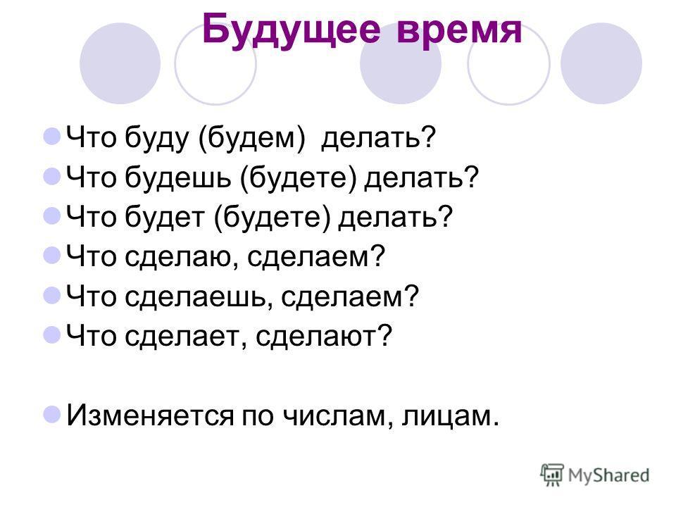 Будущее время Что буду (будем) делать? Что будешь (будете) делать? Что будет (будете) делать? Что сделаю, сделаем? Что сделаешь, сделаем? Что сделает, сделают? Изменяется по числам, лицам.