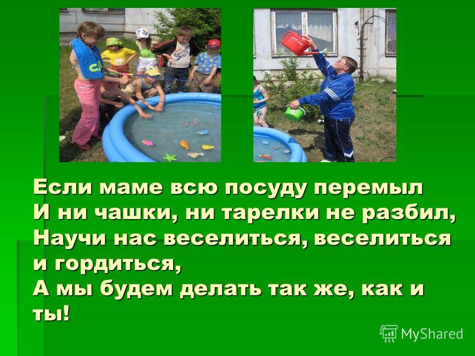 Если маме всю посуду перемыл И ни чашки, ни тарелки не разбил, Научи нас веселиться, веселиться и гордиться, А мы будем делать так же, как и ты!