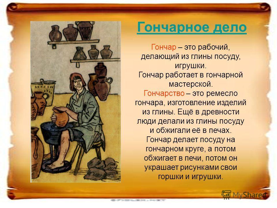 Гончар – это рабочий, делающий из глины посуду, игрушки. Гончар работает в гончарной мастерской. Гончарство – это ремесло гончара, изготовление изделий из глины. Ещё в древности люди делали из глины посуду и обжигали её в печах. Гончар делает посуду