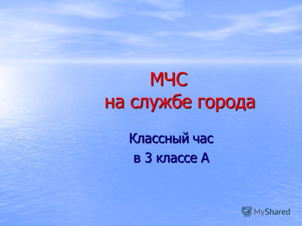 МЧС на службе города МЧС на службе города Классный час в 3 классе А