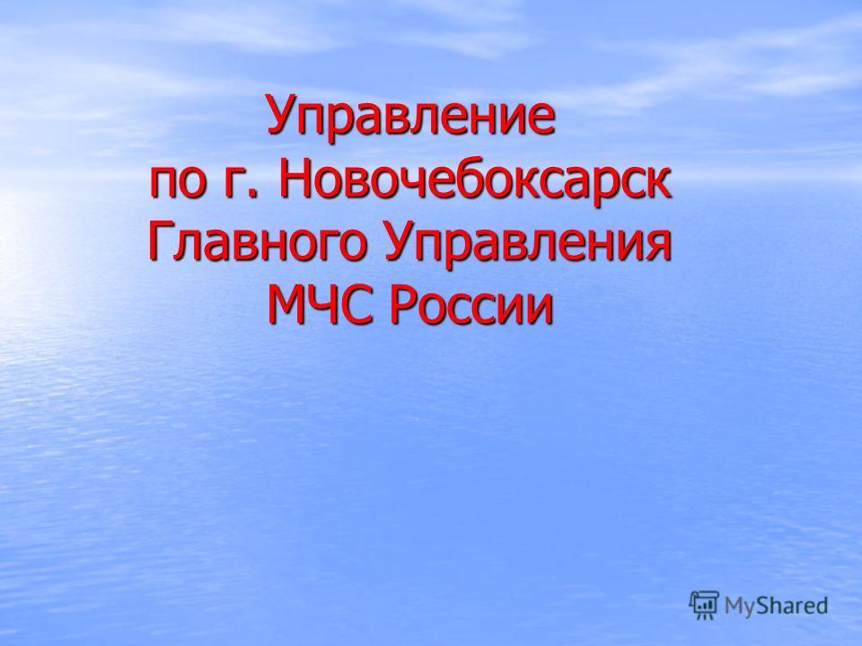 Управление по г. Новочебоксарск Главного Управления МЧС России