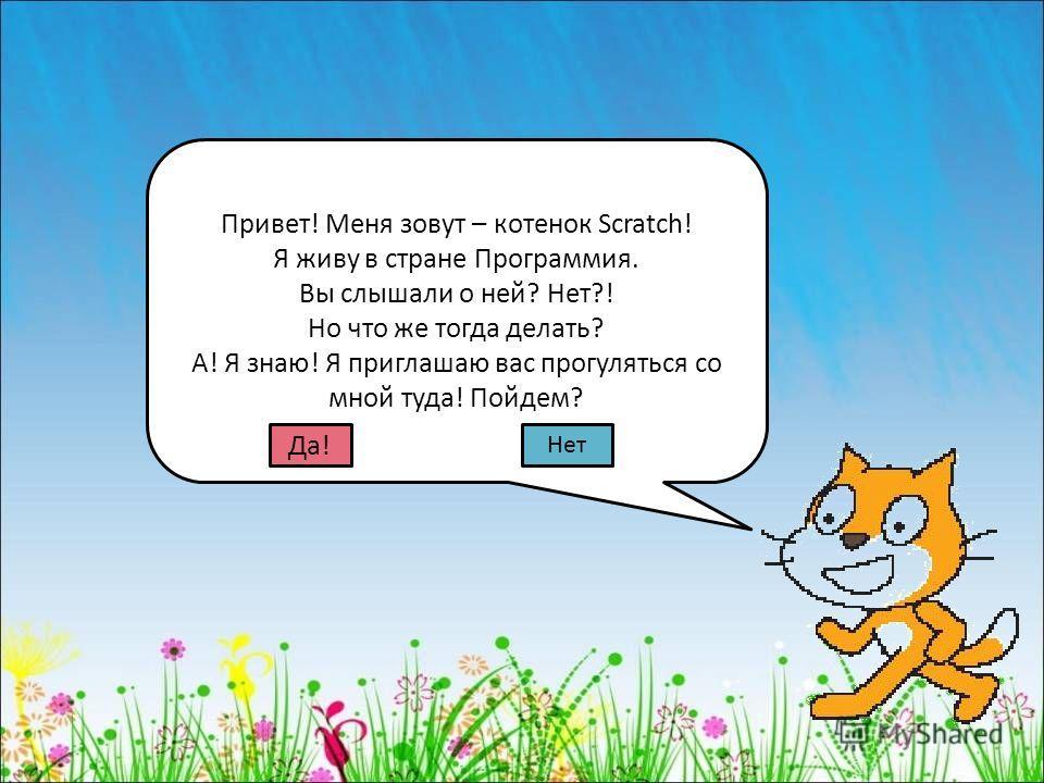 Привет! Меня зовут – котенок Scratch! Я живу в стране Программия. Вы слышали о ней? Нет?! Но что же тогда делать? А! Я знаю! Я приглашаю вас прогуляться со мной туда! Пойдем? Да! Нет