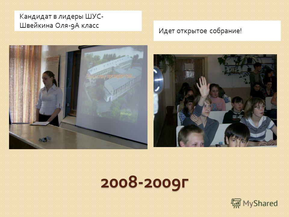 2008-2009 г Кандидат в лидеры ШУС - Швейкина Оля -9 А класс Идет открытое собрание!