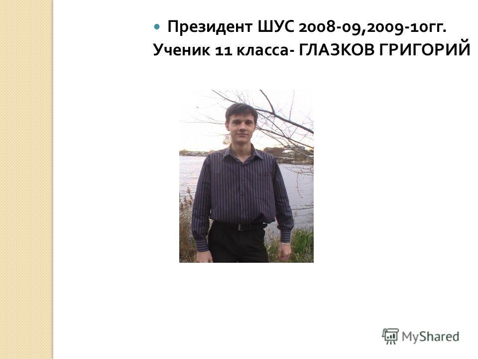 Президент ШУС 2008-09,2009-10 гг. Ученик 11 класса - ГЛАЗКОВ ГРИГОРИЙ