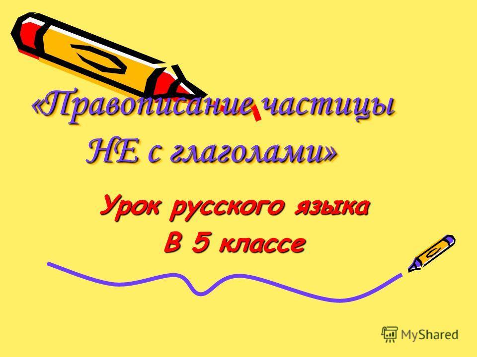 «Правописание частицы НЕ с глаголами» Урок русского языка В 5 классе