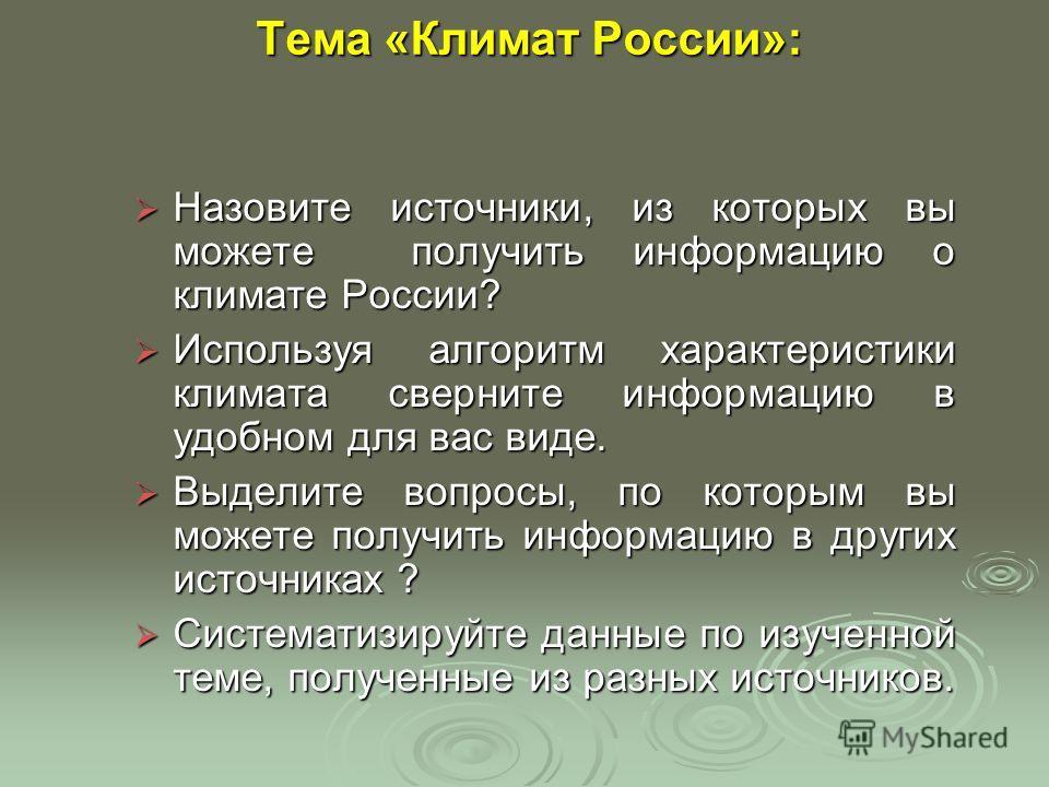 Тема «Климат России»: Назовите источники, из которых вы можете получить информацию о климате России? Назовите источники, из которых вы можете получить информацию о климате России? Используя алгоритм характеристики климата сверните информацию в удобно