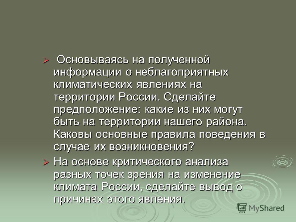 Основываясь на полученной информации о неблагоприятных климатических явлениях на территории России. Сделайте предположение: какие из них могут быть на территории нашего района. Каковы основные правила поведения в случае их возникновения? Основываясь