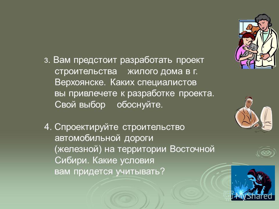 3. Вам предстоит разработать проект строительства жилого дома в г. Верхоянске. Каких специалистов вы привлечете к разработке проекта. Свой выбор обоснуйте. 4. Спроектируйте строительство автомобильной дороги (железной) на территории Восточной Сибири.