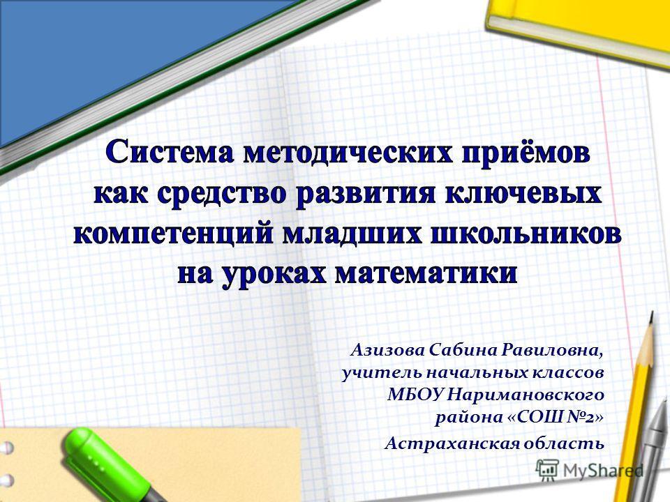 Азизова Сабина Равиловна, учитель начальных классов МБОУ Наримановского района «СОШ 2» Астраханская область