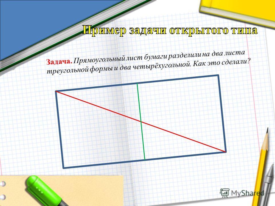 Задача. Прямоугольный лист бумаги разделили на два листа треугольной формы и два четырёхугольной. Как это сделали?