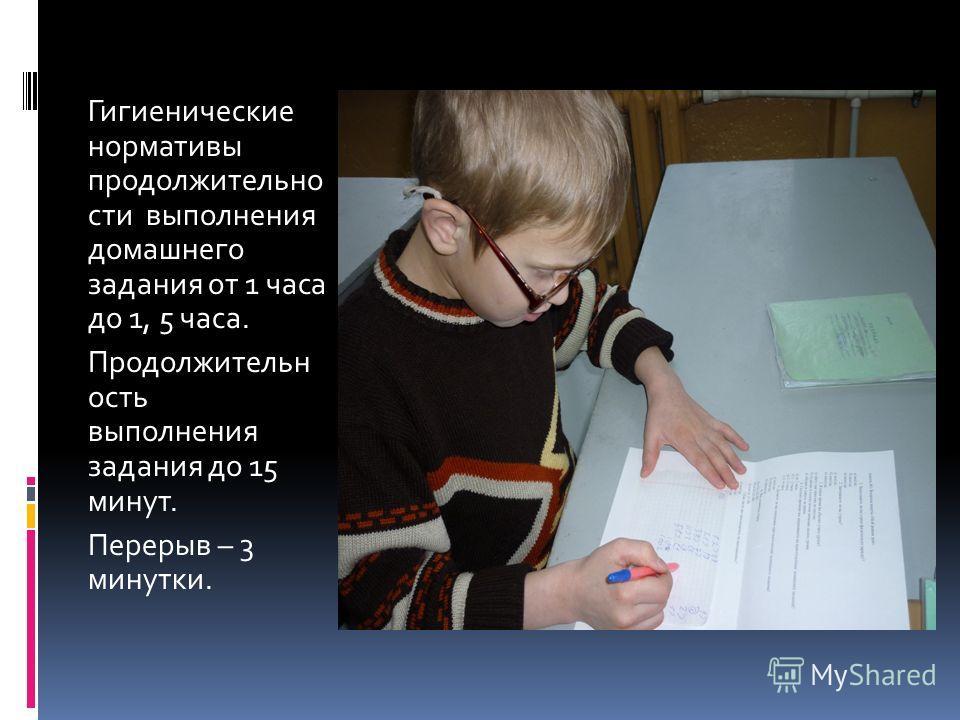 Гигиенические нормативы продолжительно сти выполнения домашнего задания от 1 часа до 1, 5 часа. Продолжительн ость выполнения задания до 15 минут. Перерыв – 3 минутки.