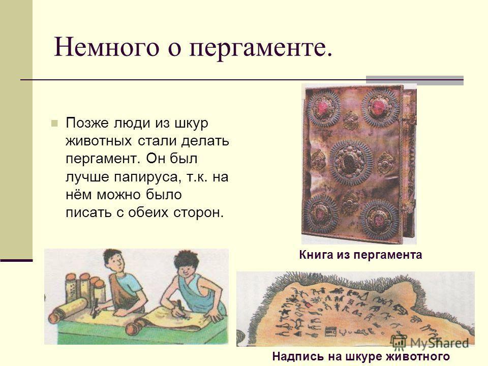 Немного о пергаменте. Позже люди из шкур животных стали делать пергамент. Он был лучше папируса, т.к. на нём можно было писать с обеих сторон. Книга из пергамента Надпись на шкуре животного