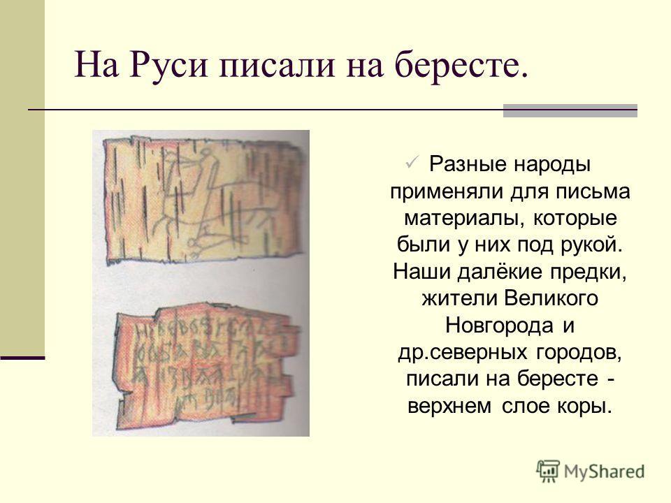 На Руси писали на бересте. Разные народы применяли для письма материалы, которые были у них под рукой. Наши далёкие предки, жители Великого Новгорода и др.северных городов, писали на бересте - верхнем слое коры.