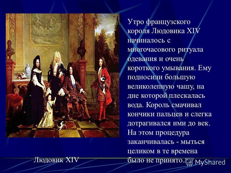 Людовик XIV Утро французского короля Людовика XIV начиналось с многочасового ритуала одевания и очень короткого умывания. Ему подносили большую великолепную чашу, на дне которой плескалась вода. Король смачивал кончики пальцев и слегка дотрагивался и
