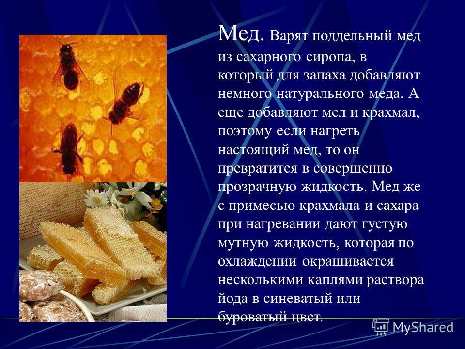 Мед. Варят поддельный мед из сахарного сиропа, в который для запаха добавляют немного натурального меда. А еще добавляют мел и крахмал, поэтому если нагреть настоящий мед, то он превратится в совершенно прозрачную жидкость. Мед же с примесью крахмала