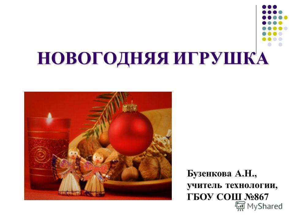 НОВОГОДНЯЯ ИГРУШКА Бузенкова А.Н., учитель технологии, ГБОУ СОШ 867