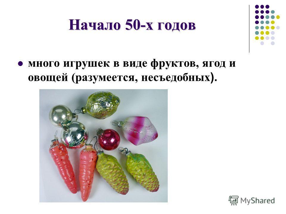 Начало 50-х годов много игрушек в виде фруктов, ягод и овощей (разумеется, несъедобных ).
