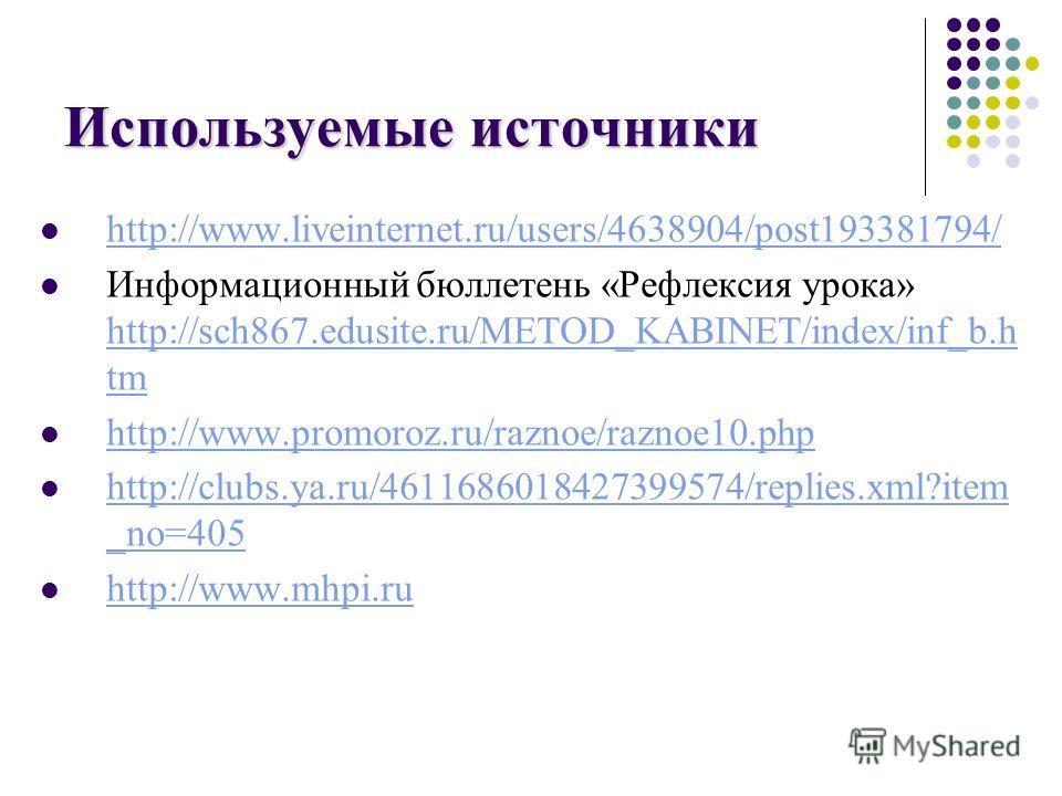 Используемые источники http://www.liveinternet.ru/users/4638904/post193381794/ Информационный бюллетень «Рефлексия урока» http://sch867.edusite.ru/METOD_KABINET/index/inf_b.h tm http://sch867.edusite.ru/METOD_KABINET/index/inf_b.h tm http://www.promo
