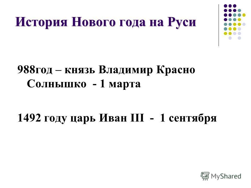 История Нового года на Руси 988год – князь Владимир Красно Солнышко - 1 марта 1492 году царь Иван III - 1 сентября