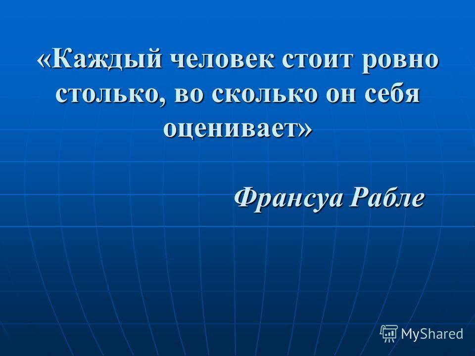 «Каждый человек стоит ровно столько, во сколько он себя оценивает» Франсуа Рабле