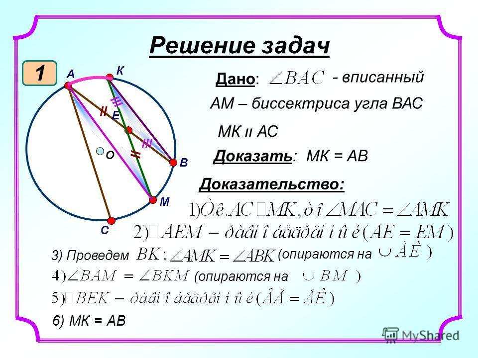 Решение задач 1 Дано: - вписанный АМ – биссектриса угла ВАС МК װ АС Доказать: МК = АВ Доказательство: 3) Проведем (опираются на О В А К С М Е װ װ lll 6) МК = АВ