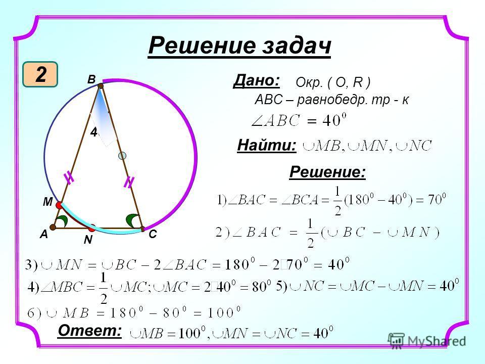 װ N M C B װ 40 0 Решение задач 2 A Дано: Окр. ( О, R ) ABC – равнобедр. тр - к Найти: Решение: Ответ: