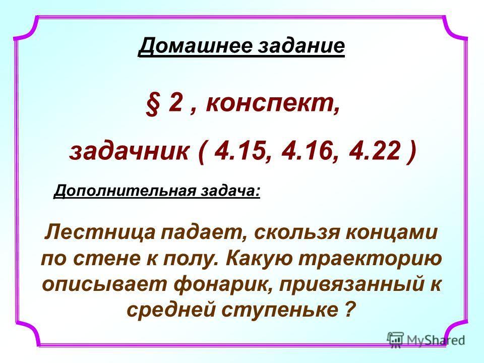 Домашнее задание § 2, конспект, задачник ( 4.15, 4.16, 4.22 ) Дополнительная задача: Лестница падает, скользя концами по стене к полу. Какую траекторию описывает фонарик, привязанный к средней ступеньке ?