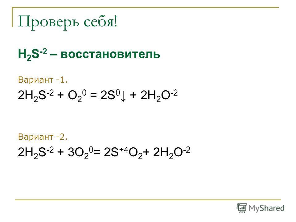 Проверь себя! Н 2 S -2 – восстановитель Вариант -1. 2Н 2 S -2 + O 2 0 = 2S 0 + 2Н 2 O -2 Вариант -2. 2Н 2 S -2 + 3O 2 0 = 2S +4 О 2 + 2Н 2 O -2
