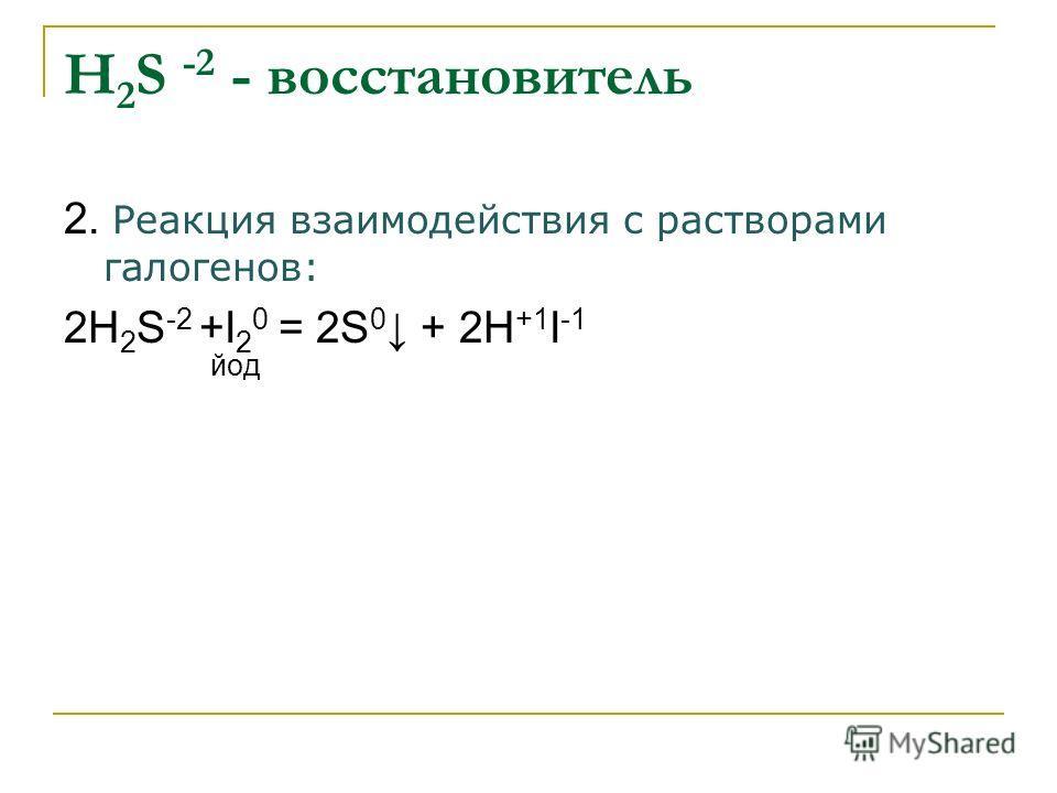 Н 2 S -2 - восстановитель 2. Реакция взаимодействия с растворами галогенов: 2Н 2 S -2 +I 2 0 = 2S 0 + 2Н +1 I -1 йод