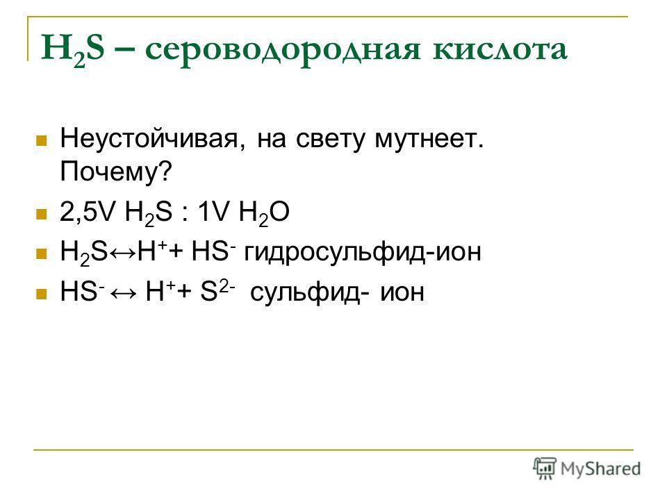 Н 2 S – сероводородная кислота Неустойчивая, на свету мутнеет. Почему? 2,5V Н 2 S : 1V Н 2 О Н 2 SН + + НS - гидросульфид-ион НS - Н + + S 2- сульфид- ион
