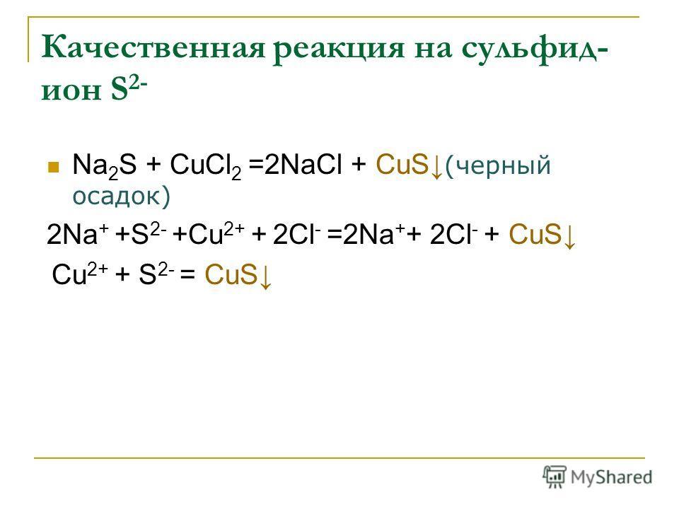 Качественная реакция на сульфид- ион S 2- Na 2 S + СuCl 2 =2NaCl + СuS (черный осадок) 2Na + +S 2- +Cu 2+ + 2Cl - =2Na + + 2Cl - + СuS Cu 2+ + S 2- = СuS