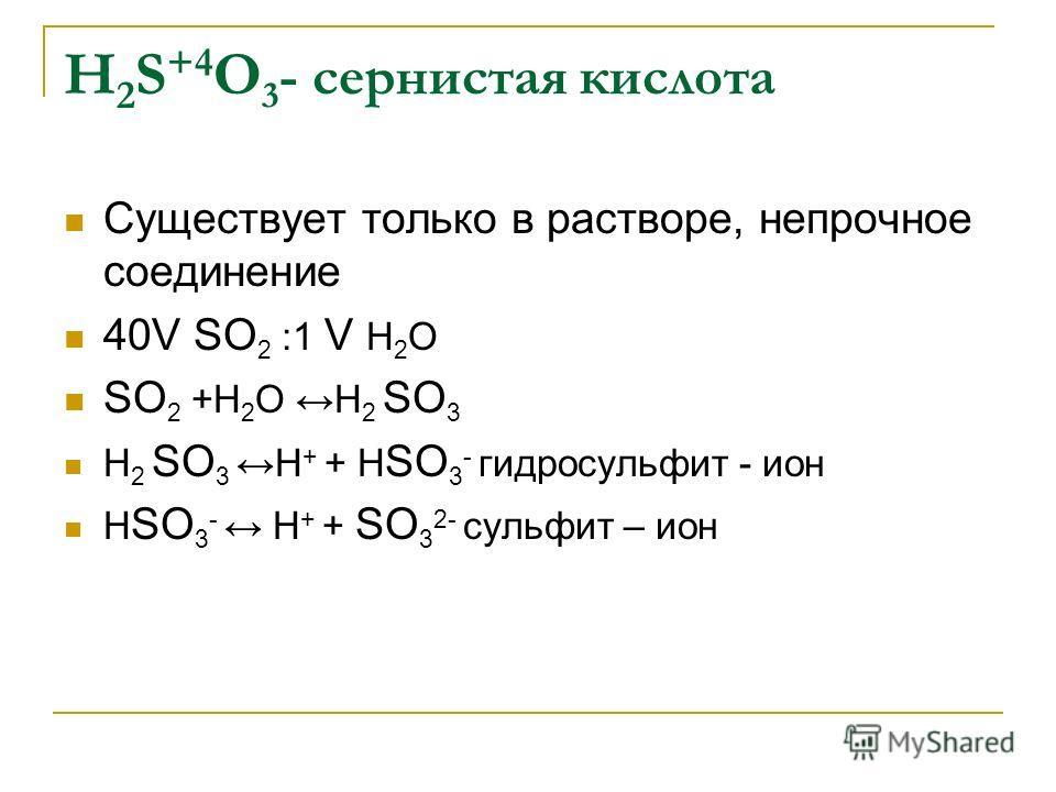 H 2 S +4 О 3 - сернистая кислота Существует только в растворе, непрочное соединение 40V SО 2 :1 V Н 2 О SО 2 +Н 2 О Н 2 SО 3 Н 2 SО 3Н + + Н SО 3 - гидросульфит - ион Н SО 3 - Н + + SО 3 2- сульфит – ион