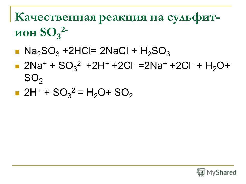 Качественная реакция на сульфит- ион SО 3 2- Na 2 SО 3 +2НСl= 2NaСl + Н 2 SО 3 2Na + + SО 3 2- +2Н + +2Сl - =2Na + +2Сl - + Н 2 О+ SО 2 2Н + + SО 3 2- = Н 2 О+ SО 2